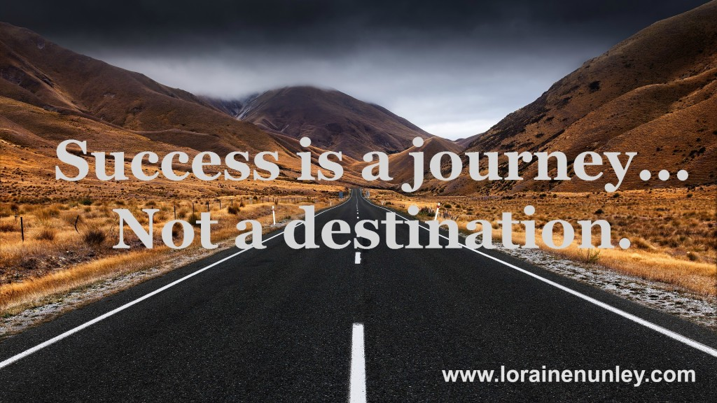 Success is a journey... Not a destination.   www.lorainenunley.com