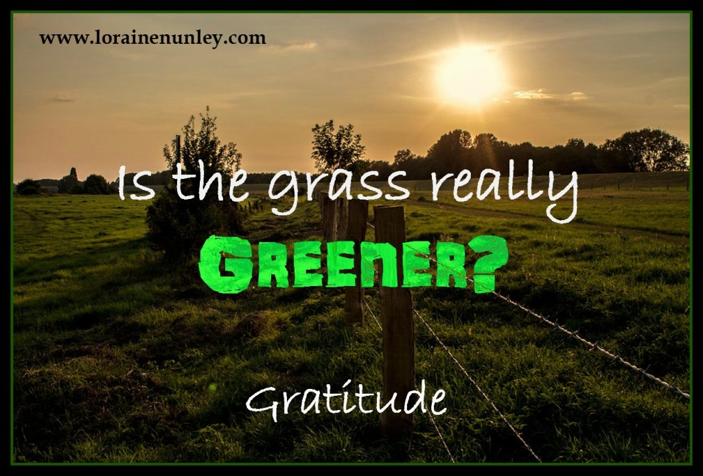 Gratitude - Is the grass really greener on the other side?  www.lorainenunley.com