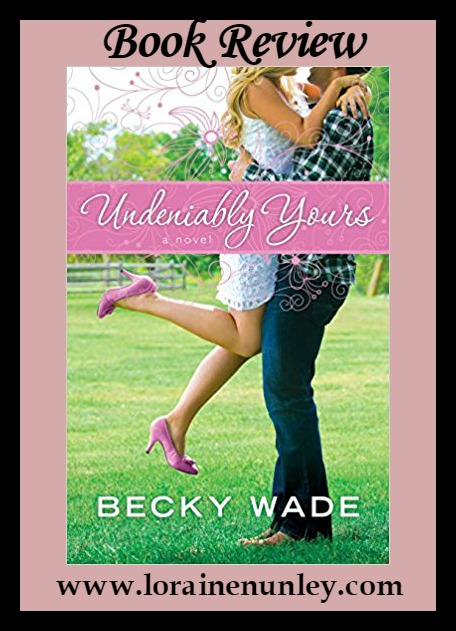 Undeniably Yours by Becky Wade | Book Review by Loraine Nunley