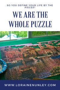 Do you define your life by its pieces? We are the whole puzzle.   Loraine Nunley, Author