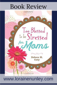 Too Blessed to be Stressed for Moms by Debora M Coty | Book Review by Loraine Nunley #BookReview @lorainenunley